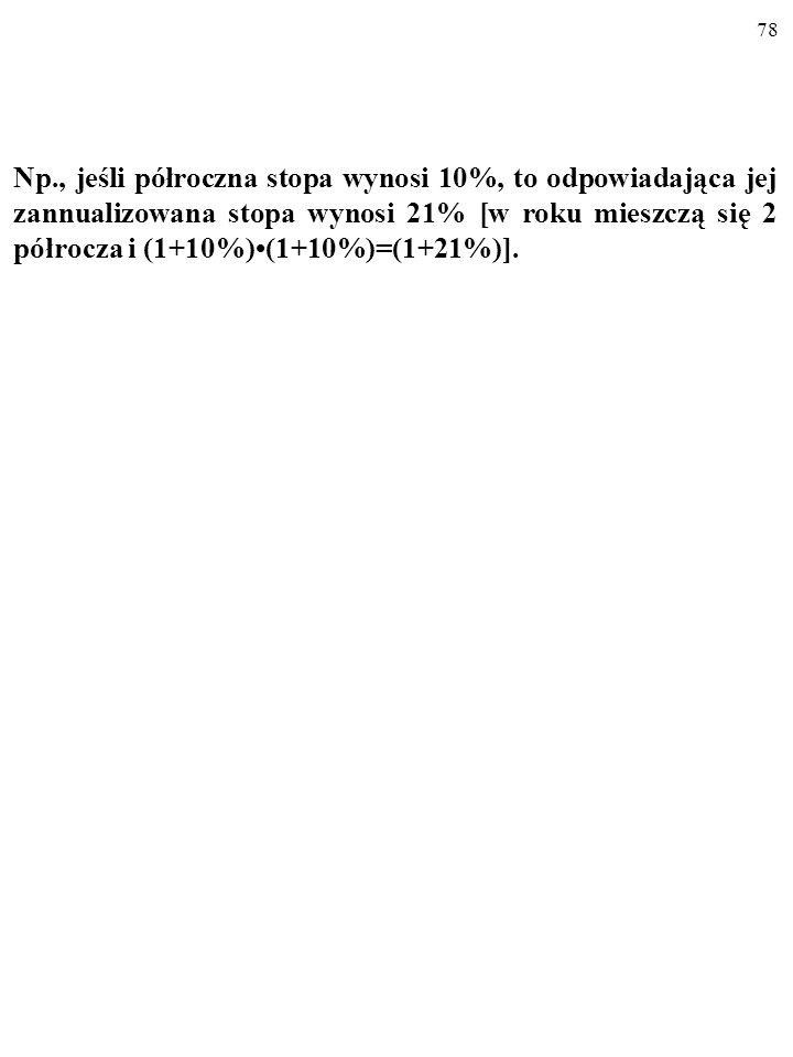 Np., jeśli półroczna stopa wynosi 10%, to odpowiadająca jej zannualizowana stopa wynosi 21% [w roku mieszczą się 2 półrocza i (1+10%)•(1+10%)=(1+21%)].
